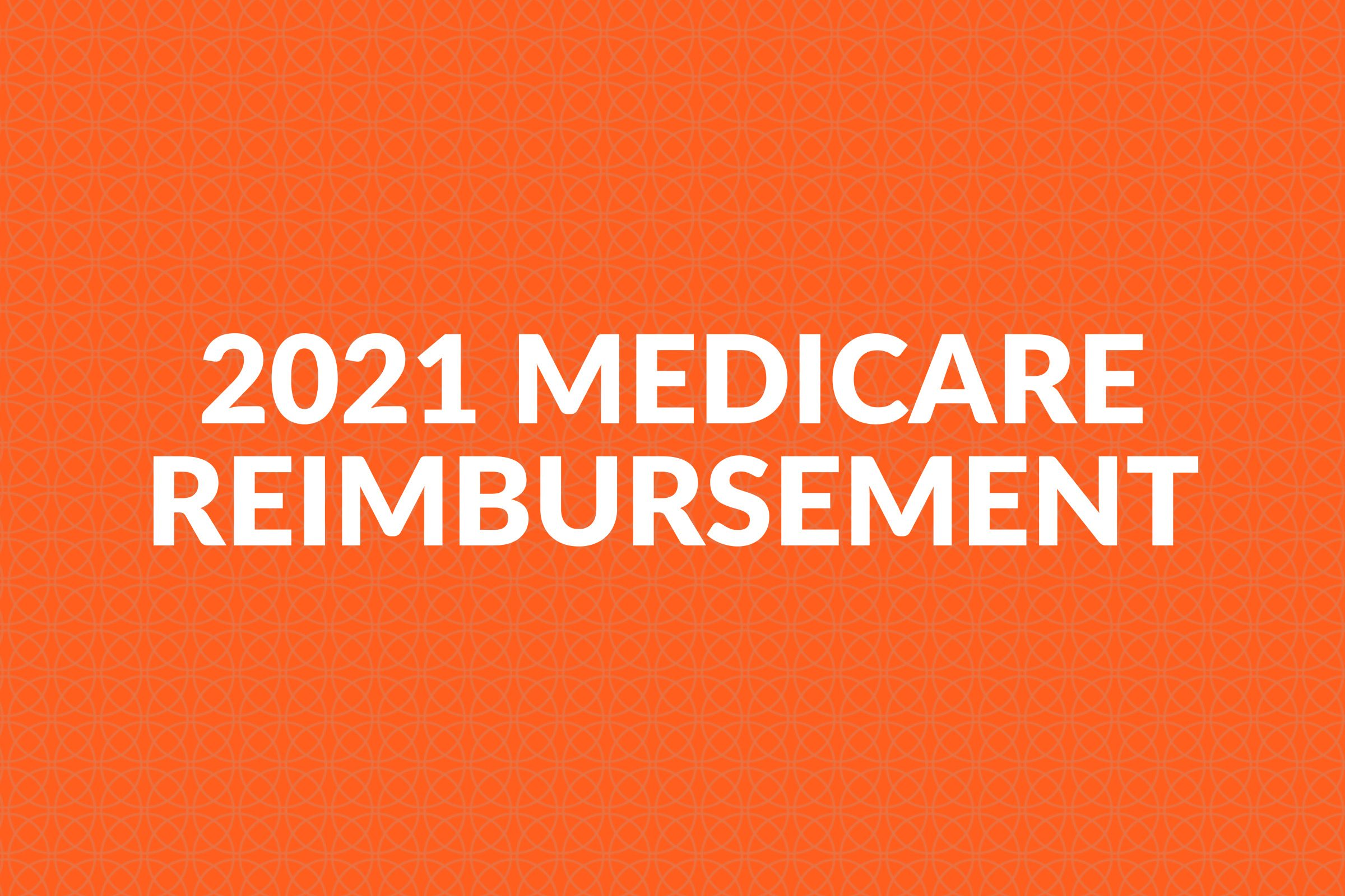 2021 MEDICARE REIMBURSEMENT